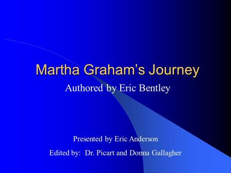 Martha Graham's Journey Authored by Eric Bentley Presented by Eric Anderson Edited by: Dr. Picart and Donna Gallagher.