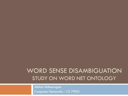 WORD SENSE DISAMBIGUATION STUDY ON WORD NET ONTOLOGY Akilan Velmurugan Computer Networks – CS 790G.