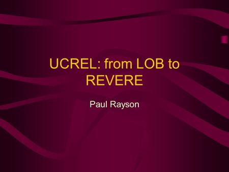 UCREL: from LOB to REVERE Paul Rayson. November 1999CSEG awayday Paul Rayson2 A brief history of UCREL In ten minutes, I will present a brief history.