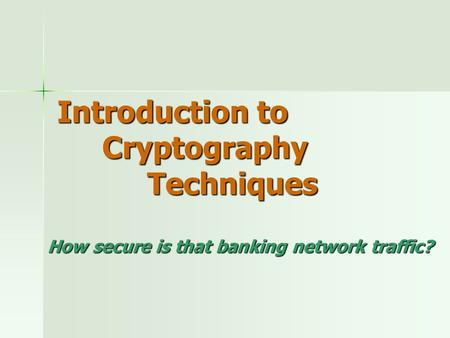 Introduction to Cryptography Techniques How secure is that banking network traffic?