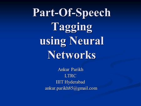 Part-Of-Speech Tagging using Neural Networks Ankur Parikh LTRC IIIT Hyderabad
