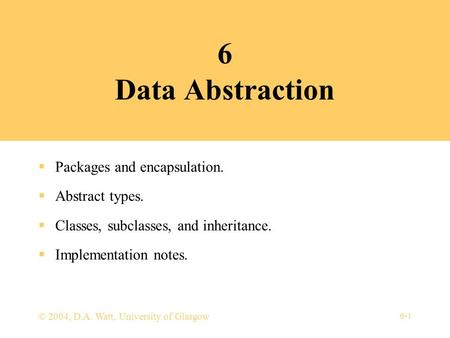 6-1 © 2004, D.A. Watt, University of Glasgow 6 Data Abstraction  Packages and encapsulation.  Abstract types.  Classes, subclasses, and inheritance.