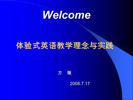Welcome Welcome 体验式英语教学理念与实践 方 薇 2008.7.17 Today ' s Tasks Purposes - why? Approach - How? Course Organization - What ?