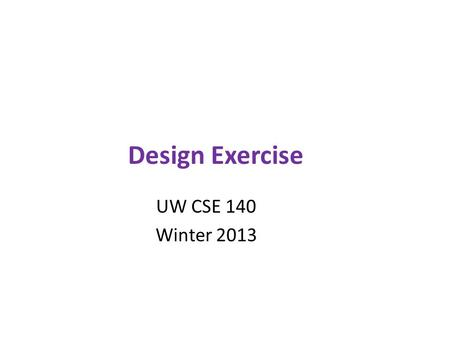 Design Exercise UW CSE 140 Winter 2013. Exercise Given a problem description, design a module to solve the problem 1) Specify a set of functions – For.