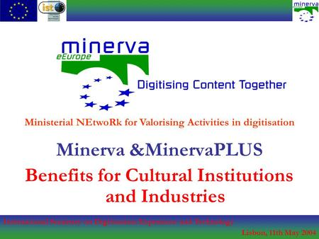 International Seminary on Digitisation: Experience and Technology Lisbon, 11th May 2004 Minerva &MinervaPLUS Benefits for Cultural Institutions and Industries.