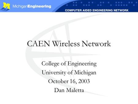 CAEN Wireless Network College of Engineering University of Michigan October 16, 2003 Dan Maletta.