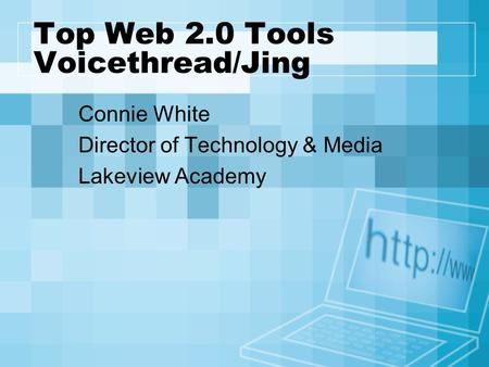 Top Web 2.0 Tools Voicethread/Jing Connie White Director of Technology & Media Lakeview Academy.