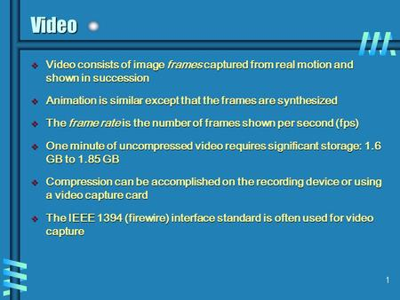 1 Video v Video consists of image frames captured from real motion and shown in succession v Animation is similar except that the frames are synthesized.