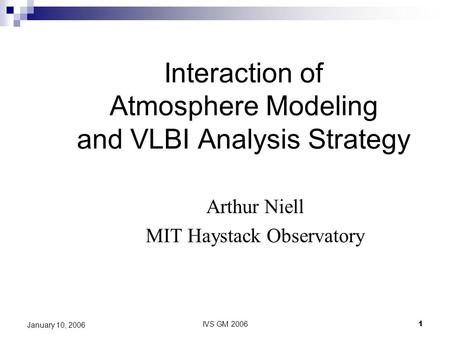 IVS GM 20061 January 10, 2006 Interaction of Atmosphere Modeling and VLBI Analysis Strategy Arthur Niell MIT Haystack Observatory.