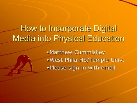 How to Incorporate Digital Media into Physical Education Matthew Cummiskey West Phila HS/Temple Univ. Please sign in with email.