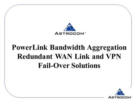 PowerLink Bandwidth Aggregation Redundant WAN Link and VPN Fail-Over Solutions.
