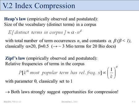 V.2 Index Compression Heap's law (empirically observed and postulated): Size of the vocabulary (distinct terms) in a corpus with total number of term occurrences.