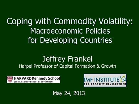 Coping with Commodity Volatility: Macroeconomic Policies for Developing Countries May 24, 2013 Jeffrey Frankel Harpel Professor of Capital Formation &