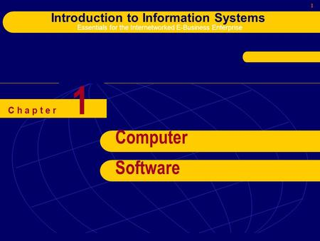 1 Introduction to Information Systems Essentials for the Internetworked E-Business Enterprise C h a p t e r Computer Software 1.
