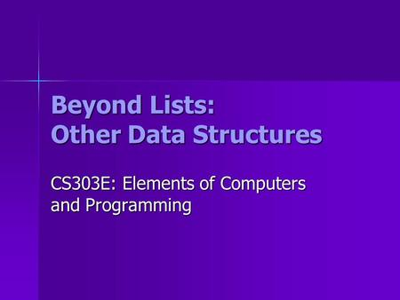Beyond Lists: Other Data Structures CS303E: Elements of Computers and Programming.
