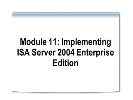 Module 11: Implementing ISA Server 2004 Enterprise Edition.