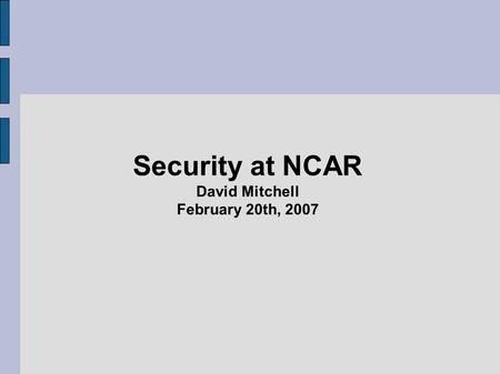 Security at NCAR David Mitchell February 20th, 2007.