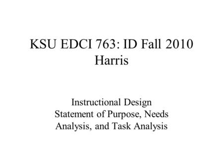KSU EDCI 763: ID Fall 2010 Harris Instructional Design Statement of Purpose, Needs Analysis, and Task Analysis.