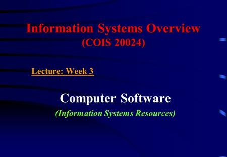 Information Systems Overview (COIS 20024) Lecture: Week 3 Computer Software (Information Systems Resources)