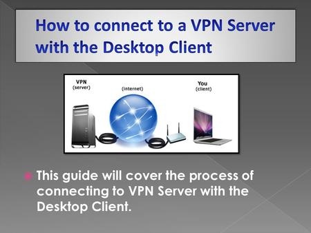  This guide will cover the process of connecting to VPN Server with the Desktop Client.