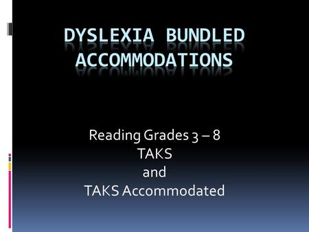 Reading Grades 3 – 8 TAKS and TAKS Accommodated. Eligibility A test administrator may provide the dyslexia bundled accommodations to a student:  Not.