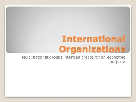 International Organizations Multi-national groups intended create for an economic purpose.