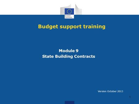 Budget support training Module 9 State Building Contracts 1 Version October 2013.