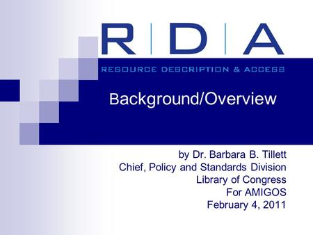 B ackground/Overview by Dr. Barbara B. Tillett Chief, Policy and Standards Division Library of Congress For AMIGOS February 4, 2011.