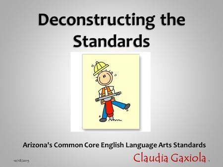 Arizona's Common Core English Language Arts Standards 10/18/20151 Claudia Gaxiola.