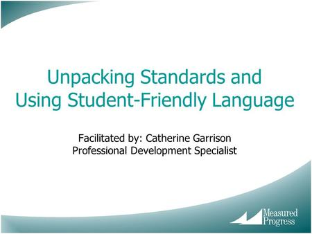 Unpacking Standards and Using Student-Friendly Language Facilitated by: Catherine Garrison Professional Development Specialist.