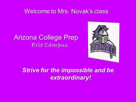 Welcome to Mrs. Novak's class Strive for the impossible and be extraordinary! Arizona College Prep Erie Campus Erie Campus.
