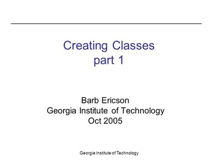 Georgia Institute of Technology Creating Classes part 1 Barb Ericson Georgia Institute of Technology Oct 2005.