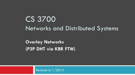CS 3700 Networks and Distributed Systems Overlay Networks (P2P DHT via KBR FTW) Revised 4/1/2013.