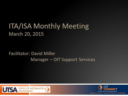 ITA/ISA Monthly Meeting March 20, 2015 Facilitator: David Miller Manager – OIT Support Services.