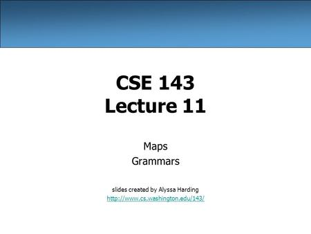 CSE 143 Lecture 11 Maps Grammars slides created by Alyssa Harding