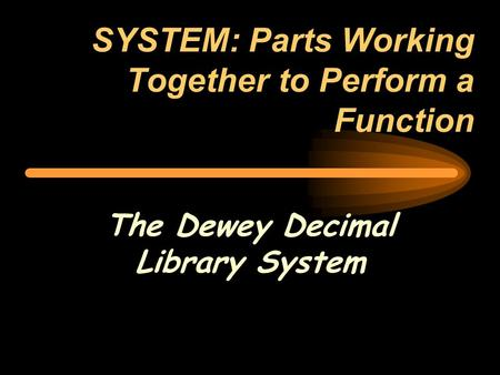 SYSTEM: Parts Working Together to Perform a Function The Dewey Decimal Library System.
