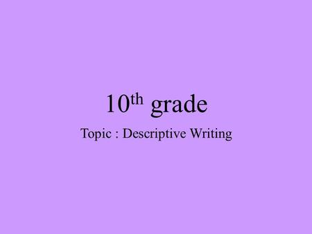 10 th grade Topic : Descriptive Writing. Lesson Objectives 1. Explore ways to make writing descriptive. 2. Be able to write descriptively. 3.Enable group.