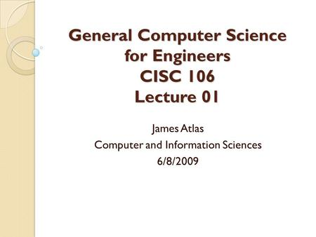 General Computer Science for Engineers CISC 106 Lecture 01 James Atlas Computer and Information Sciences 6/8/2009.