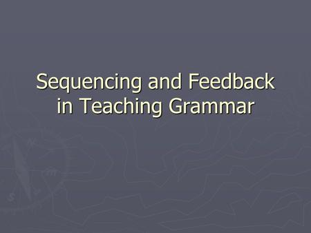 Sequencing and Feedback in Teaching Grammar. Problems in Sequencing ► How do we sequence the grammar in a teaching programme? ► From easy to difficult?