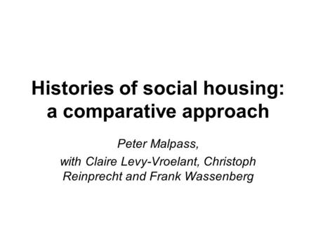 Histories of social housing: a comparative approach Peter Malpass, with Claire Levy-Vroelant, Christoph Reinprecht and Frank Wassenberg.