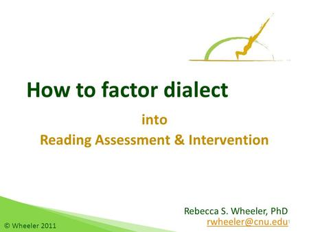 Rebecca S. Wheeler, PhD How to factor dialect into Reading Assessment & Intervention 1 © Wheeler 2011.
