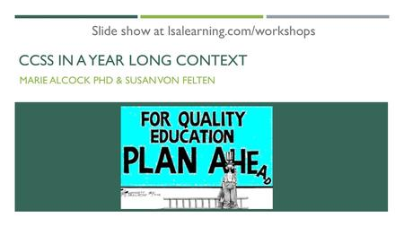 CCSS IN A YEAR LONG CONTEXT MARIE ALCOCK PHD & SUSAN VON FELTEN Slide show at lsalearning.com/workshops.