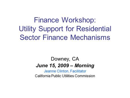 Finance Workshop: Utility Support for Residential Sector Finance Mechanisms Downey, CA June 15, 2009 – Morning Jeanne Clinton, Facilitator California Public.