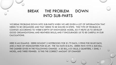 BREAK THE PROBLEM DOWN INTO SUB-PARTS WE BREAK PROBLEMS DOWN INTO SUB-PARTS WHEN WE ARE GIVEN A LOT OF INFORMATION THAT NEEDS TO BE ORGANIZED AND THAT.