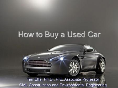 How to Buy a Used Car Tim Ellis, Ph.D., P.E.,Associate Professor Civil, Construction and Environmental Engineering.