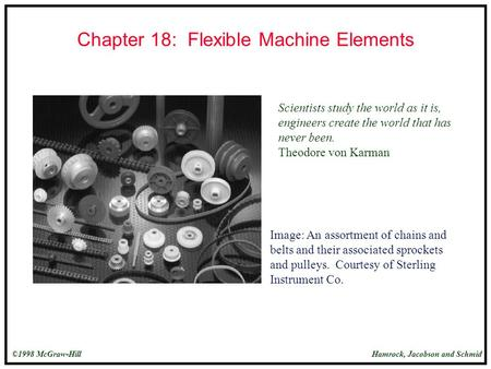 Hamrock, Jacobson and Schmid©1998 McGraw-Hill Chapter 18: Flexible Machine Elements Scientists study the world as it is, engineers create the world that.