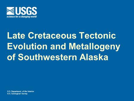 U.S. Department of the Interior U.S. Geological Survey Late Cretaceous Tectonic Evolution and Metallogeny of Southwestern Alaska.