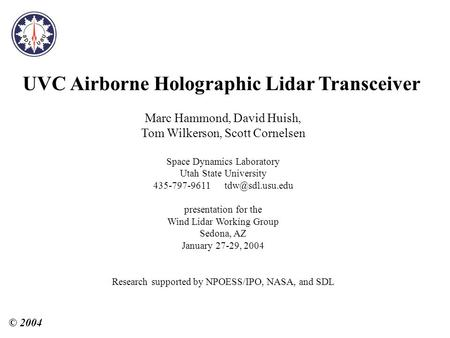 UVC Airborne <strong>Holographic</strong> Lidar Transceiver Marc Hammond, David Huish, Tom Wilkerson, Scott Cornelsen Space Dynamics Laboratory Utah State University 435-797-9611.