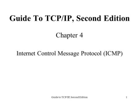 Guide to TCP/IP, Second Edition1 Guide To TCP/IP, Second Edition Chapter 4 Internet Control Message Protocol (ICMP)