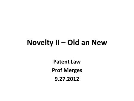 Novelty II – Old an New Patent Law Prof Merges 9.27.2012.
